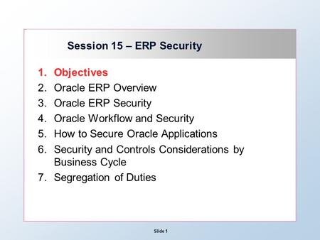 Slide 1 Session 15 – ERP Security 1.Objectives 2.Oracle ERP Overview 3.Oracle ERP Security 4.Oracle Workflow and Security 5.How to Secure Oracle Applications.