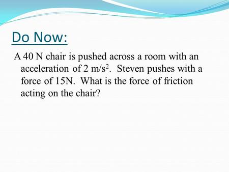 Do Now: A 40 N chair is pushed across a room with an acceleration of 2 m/s 2. Steven pushes with a force of 15N. What is the force of friction acting on.