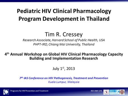 Programs for HIV Prevention and TreatmentIRD UMI 174 Pediatric HIV Clinical Pharmacology Program Development in Thailand Tim R. Cressey Research Associate,