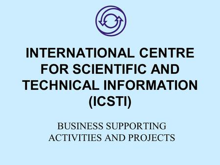 INTERNATIONAL CENTRE FOR SCIENTIFIC AND TECHNICAL INFORMATION (ICSTI) BUSINESS SUPPORTING ACTIVITIES AND PROJECTS.