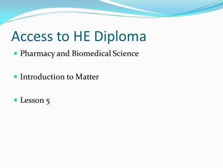 Access to HE Diploma Pharmacy and Biomedical Science Introduction to Matter Lesson 5.