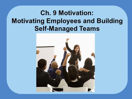 Ch. 9 Motivation: Motivating Employees and Building Self-Managed Teams