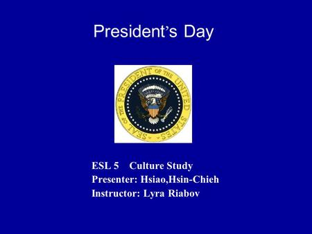 President's Day ESL 5 Culture Study Presenter: Hsiao,Hsin-Chieh