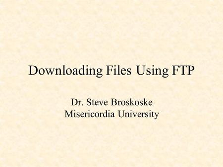 Downloading Files Using FTP Dr. Steve Broskoske Misericordia University.