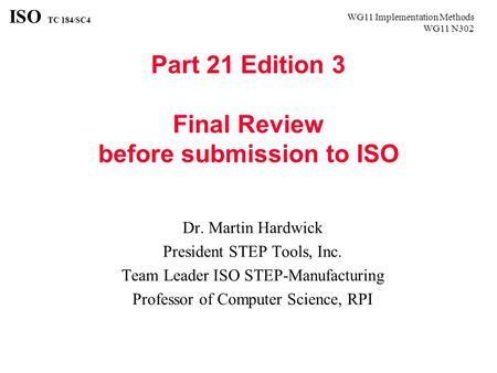WG11 Implementation Methods WG11 N302 ISO TC 184/SC4 Part 21 Edition 3 Final Review before submission to ISO Dr. Martin Hardwick President STEP Tools,