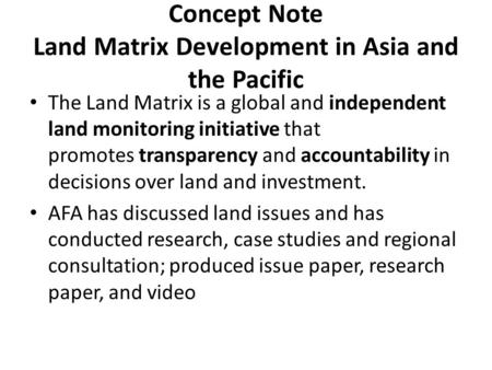 Concept Note Land Matrix Development in Asia and the Pacific The Land Matrix is a global and independent land monitoring initiative that promotes transparency.