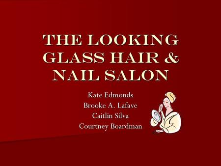 The Looking Glass Hair & Nail Salon Kate Edmonds Brooke A. Lafave Caitlin Silva Courtney Boardman.