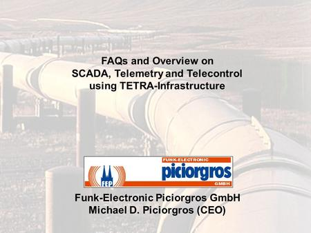 FAQs and Overview on SCADA, Telemetry and Telecontrol using TETRA-Infrastructure Funk-Electronic Piciorgros GmbH Michael D. Piciorgros (CEO)