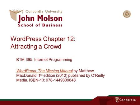 WordPress Chapter 12: Attracting a Crowd BTM 395: Internet Programming WordPress: The Missing ManualWordPress: The Missing Manual by Matthew MacDonald.