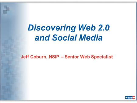 Discovering Web 2.0 and Social Media Jeff Coburn, NSIP – Senior Web Specialist.