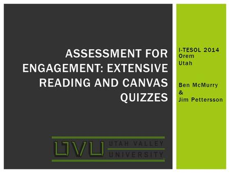 I-TESOL 2014 Orem Utah Ben McMurry & Jim Pettersson ASSESSMENT FOR ENGAGEMENT: EXTENSIVE READING AND CANVAS QUIZZES.