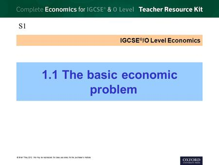 © Brian Titley 2012: this may be reproduced for class use solely for the purchaser's institute IGCSE ® /O Level Economics 1.1 The basic economic problem.