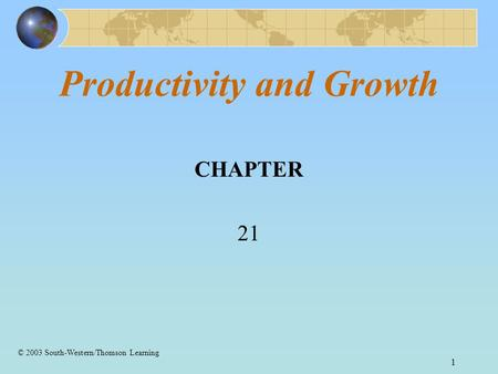 1 Productivity and Growth CHAPTER 21 © 2003 South-Western/Thomson Learning.