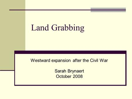 Land Grabbing Westward expansion after the Civil War Sarah Brynaert October 2008.