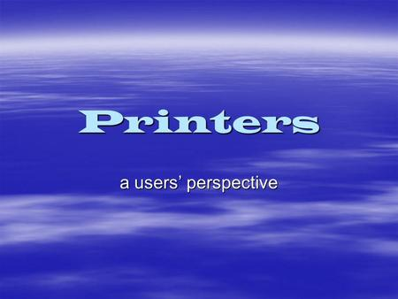 Printers a users' perspective. There are two major types  Laser  Inkjet (or bubble-jet)