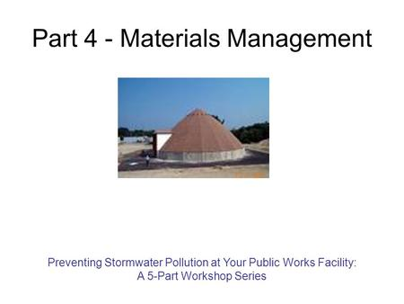 Part 4 - Materials Management Preventing Stormwater Pollution at Your Public Works Facility: A 5-Part Workshop Series.