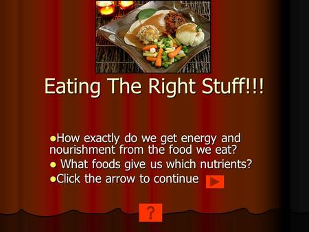 Eating The Right Stuff!!! How exactly do we get energy and nourishment from the food we eat? How exactly do we get energy and nourishment from the food.