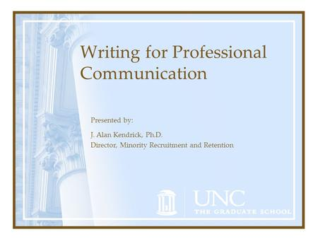 Writing for Professional Communication Presented by: J. Alan Kendrick, Ph.D. Director, Minority Recruitment and Retention.