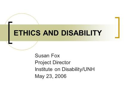 ETHICS AND DISABILITY Susan Fox Project Director Institute on Disability/UNH May 23, 2006.
