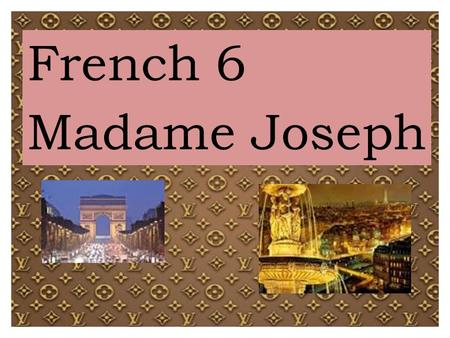 French 6 Madame Joseph. Expectations: Students will: ● come to class prepared to participate in class activities and on-time; ● use technology ONLY when.