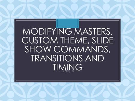 MODIFYING MASTERS, CUSTOM THEME, SLIDE SHOW COMMANDS, TRANSITIONS AND TIMING 12/16/13.