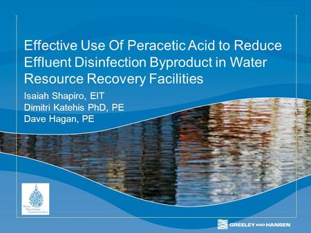 Effective Use Of Peracetic Acid to Reduce Effluent Disinfection Byproduct in Water Resource Recovery Facilities Isaiah Shapiro, EIT Dimitri Katehis PhD,