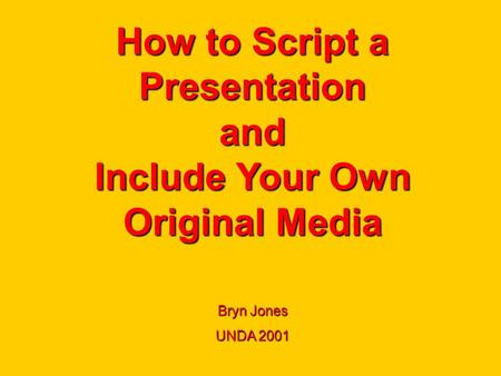 How to Script a Presentation and Include Your Own Original Media Bryn Jones UNDA 2001.