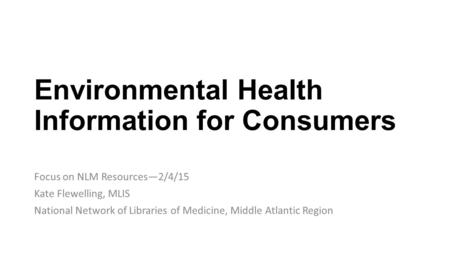 Environmental Health Information for Consumers Focus on NLM Resources—2/4/15 Kate Flewelling, MLIS National Network of Libraries of Medicine, Middle Atlantic.