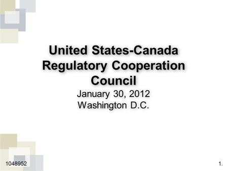 United States-Canada Regulatory Cooperation Council United States-Canada Regulatory Cooperation Council January 30, 2012 Washington D.C. 1.1048952.