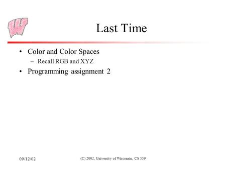 09/12/02 (C) 2002, University of Wisconsin, CS 559 Last Time Color and Color Spaces –Recall RGB and XYZ Programming assignment 2.