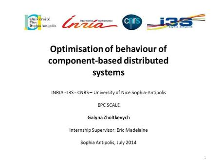 Optimisation of behaviour of component-based distributed systems INRIA - I3S - CNRS – University of Nice Sophia-Antipolis EPC SCALE Galyna Zholtkevych.