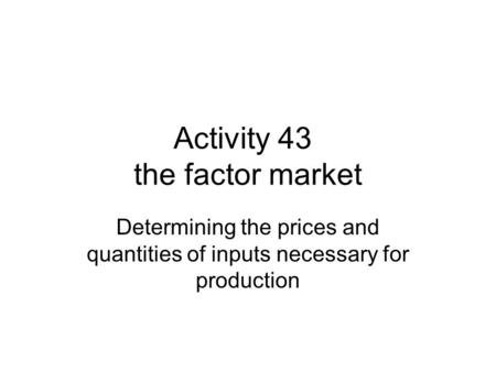 Activity 43 the factor market Determining the prices and quantities of inputs necessary for production.