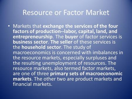 Resource or Factor Market Markets that exchange the services of the four factors of production--labor, capital, land, and entrepreneurship. The buyer of.