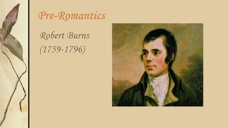 Pre-Romantics Robert Burns (1759-1796). General Background of His Era In the Neoclassical Age, people often thought of country folk as oafish, not-too-bright,