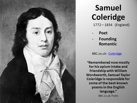 "Samuel Coleridge 1772 – 1834 (England) -Poet -Founding Romantic BBC.co.uk: ColeridgeColeridge "" Remembered now mostly for his opium intake and friendship."