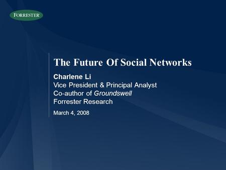 The Future Of Social Networks Charlene Li Vice President & Principal Analyst Co-author of Groundswell Forrester Research March 4, 2008.