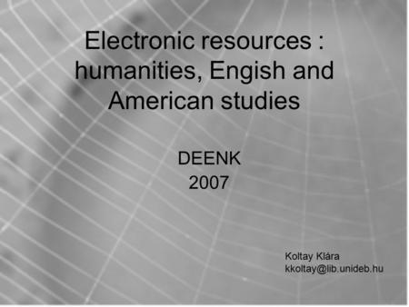 Electronic resources : humanities, Engish and American studies DEENK 2007 Koltay Klára