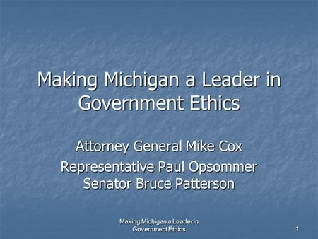 Making Michigan a Leader in Government Ethics 1 Attorney General Mike Cox Representative Paul Opsommer Senator Bruce Patterson.