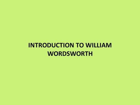 INTRODUCTION TO WILLIAM WORDSWORTH. Born 1770, Died 1850 Considered to be one of the most important of the Romantic Poets. Credited with starting the.