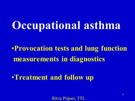 1 Occupational asthma Provocation tests and lung function measurements in diagnostics Treatment and follow up Ritva Piipari, TTL.