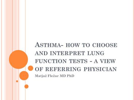 A STHMA - HOW TO CHOOSE AND INTERPRET LUNG FUNCTION TESTS - A VIEW OF REFERRING PHYSICIAN Matjaž Fležar MD PhD.