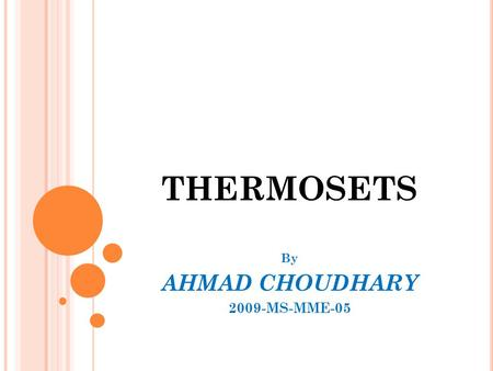 "THERMOSETS By AHMAD CHOUDHARY 2009-MS-MME-05. P OLYMERS  Term polymer derived from the Greek word poly meaning many & mer meaning part. ""---- A polymer."