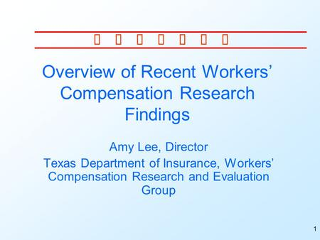 1 Overview of Recent Workers' Compensation Research Findings Amy Lee, Director Texas Department of Insurance, Workers' Compensation Research and Evaluation.