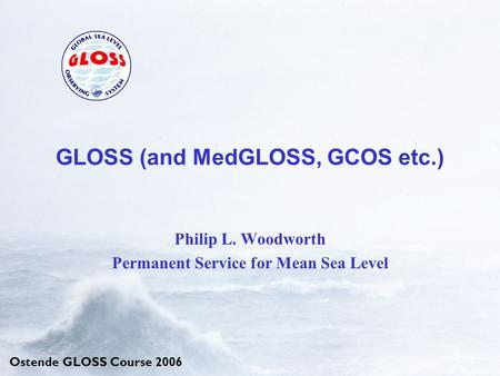 Ostende GLOSS Course 2006 GLOSS (and MedGLOSS, GCOS etc.) Philip L. Woodworth Permanent Service for Mean Sea Level.
