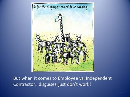 But when it comes to Employee vs. Independent Contractor…disguises just don't work! 1.