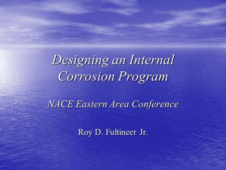 Designing an Internal Corrosion Program NACE Eastern Area Conference Roy D. Fultineer Jr.