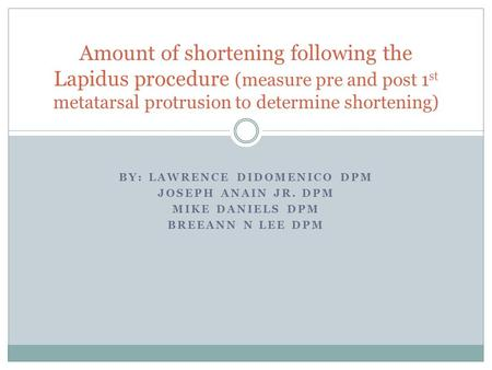 BY: LAWRENCE DIDOMENICO DPM JOSEPH ANAIN JR. DPM MIKE DANIELS DPM BREEANN N LEE DPM Amount of shortening following the Lapidus procedure (measure pre and.