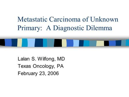 Metastatic Carcinoma of Unknown Primary: A Diagnostic Dilemma Lalan S. Wilfong, MD Texas Oncology, PA February 23, 2006.