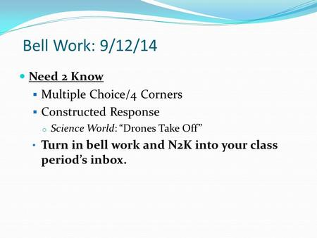 "Bell Work: 9/12/14 Need 2 Know  Multiple Choice/4 Corners  Constructed Response o Science World: ""Drones Take Off"" Turn in bell work and N2K into your."