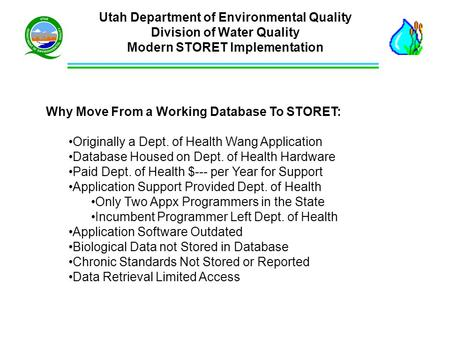 Utah Department of Environmental Quality Division of Water Quality Modern STORET Implementation Why Move From a Working Database To STORET: Originally.